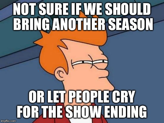 Futurama Fry Meme | NOT SURE IF WE SHOULD BRING ANOTHER SEASON OR LET PEOPLE CRY FOR THE SHOW ENDING | image tagged in memes,futurama fry | made w/ Imgflip meme maker