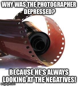 Film roll | WHY WAS THE PHOTOGRAPHER DEPRESSED? BECAUSE HE'S ALWAYS LOOKING AT THE NEGATIVES! | image tagged in film roll | made w/ Imgflip meme maker