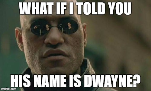 Matrix Morpheus Meme | WHAT IF I TOLD YOU HIS NAME IS DWAYNE? | image tagged in memes,matrix morpheus | made w/ Imgflip meme maker