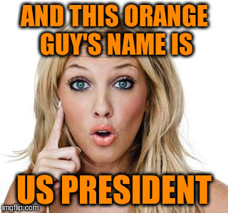 AND THIS ORANGE GUY'S NAME IS US PRESIDENT | made w/ Imgflip meme maker