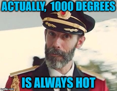 Captain Obvious | ACTUALLY,  1000 DEGREES IS ALWAYS HOT | image tagged in captain obvious | made w/ Imgflip meme maker