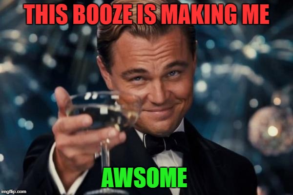 Leonardo Dicaprio Cheers Meme | THIS BOOZE IS MAKING ME AWSOME | image tagged in memes,leonardo dicaprio cheers | made w/ Imgflip meme maker