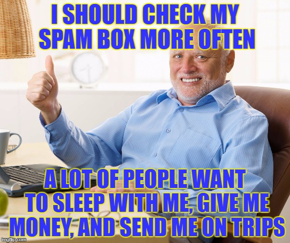 Harold Reads Spam | I SHOULD CHECK MY SPAM BOX MORE OFTEN A LOT OF PEOPLE WANT TO SLEEP WITH ME, GIVE ME MONEY, AND SEND ME ON TRIPS | image tagged in hide the pain harold,spam,email,nigerian prince,hot singles | made w/ Imgflip meme maker