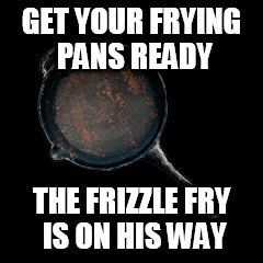 GET YOUR FRYING PANS READY THE FRIZZLE FRY IS ON HIS WAY | image tagged in playerunknown battleground frying pan,frizzle fry,primus | made w/ Imgflip meme maker