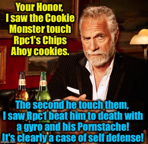 Your Honor, I saw the Cookie Monster touch Rpc1's Chips Ahoy cookies. The second he touch them, I saw Rpc1 beat him to death with a gyro and | made w/ Imgflip meme maker
