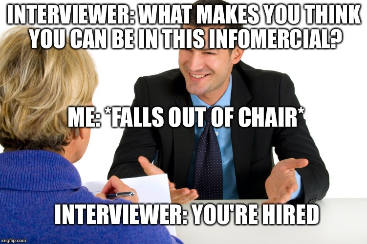 INTERVIEWER: WHAT MAKES YOU THINK YOU CAN BE IN THIS INFOMERCIAL? ME: *FALLS OUT OF CHAIR* INTERVIEWER: YOU'RE HIRED | image tagged in job interview | made w/ Imgflip meme maker