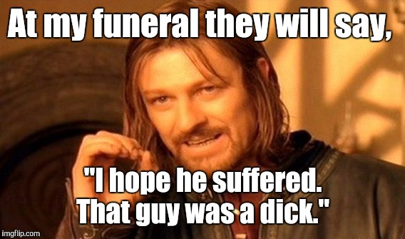"One Does Not Simply Meme | At my funeral they will say, ""I hope he suffered. That guy was a dick."" 