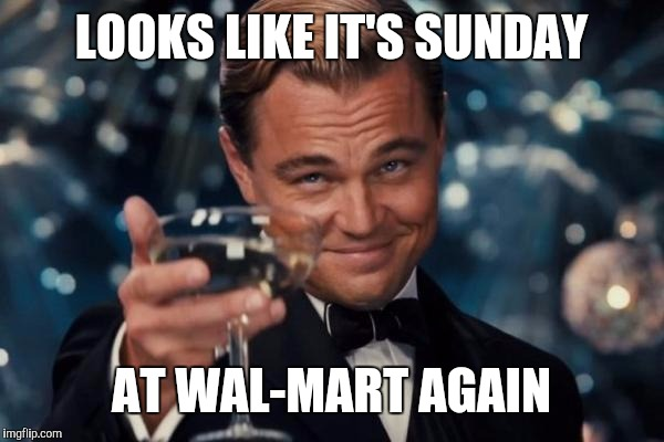 Leonardo Dicaprio Cheers Meme | LOOKS LIKE IT'S SUNDAY AT WAL-MART AGAIN | image tagged in memes,leonardo dicaprio cheers | made w/ Imgflip meme maker