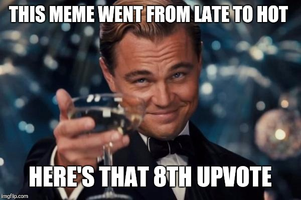 Leonardo Dicaprio Cheers Meme | THIS MEME WENT FROM LATE TO HOT HERE'S THAT 8TH UPVOTE | image tagged in memes,leonardo dicaprio cheers | made w/ Imgflip meme maker