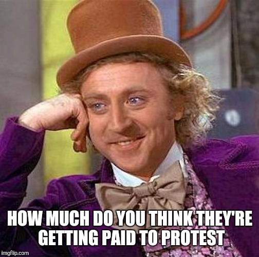 Creepy Condescending Wonka Meme | HOW MUCH DO YOU THINK THEY'RE GETTING PAID TO PROTEST | image tagged in memes,creepy condescending wonka | made w/ Imgflip meme maker