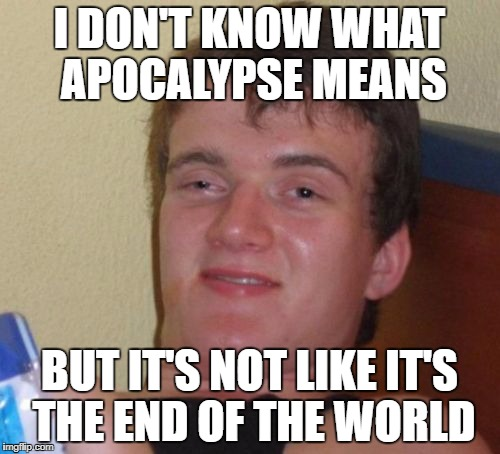 Or is it? | I DON'T KNOW WHAT APOCALYPSE MEANS BUT IT'S NOT LIKE IT'S THE END OF THE WORLD | image tagged in memes,10 guy,apocalypse,bad puns,stolen memes,funny | made w/ Imgflip meme maker
