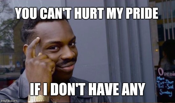 YOU CAN'T HURT MY PRIDE IF I DON'T HAVE ANY | made w/ Imgflip meme maker