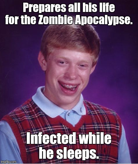 Bad Luck Brian Meme | Prepares all his life for the Zombie Apocalypse. Infected while he sleeps. | image tagged in memes,bad luck brian | made w/ Imgflip meme maker