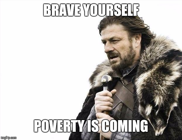Brace Yourselves X is Coming Meme | BRAVE YOURSELF POVERTY IS COMING | image tagged in memes,brace yourselves x is coming | made w/ Imgflip meme maker