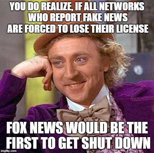 Creepy Condescending Wonka Meme | YOU DO REALIZE, IF ALL NETWORKS WHO REPORT FAKE NEWS ARE FORCED TO LOSE THEIR LICENSE FOX NEWS WOULD BE THE FIRST TO GET SHUT DOWN | image tagged in memes,creepy condescending wonka | made w/ Imgflip meme maker