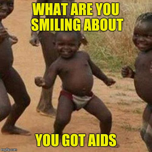 Third World Success Kid | WHAT ARE YOU SMILING ABOUT YOU GOT AIDS | image tagged in memes,third world success kid | made w/ Imgflip meme maker
