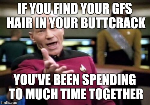 Picard Wtf Meme | IF YOU FIND YOUR GFS HAIR IN YOUR BUTTCRACK YOU'VE BEEN SPENDING TO MUCH TIME TOGETHER | image tagged in memes,picard wtf | made w/ Imgflip meme maker