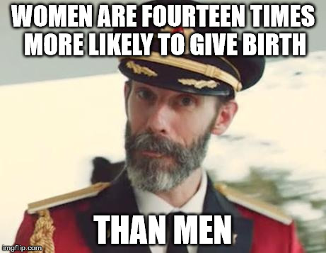 The more you know... | WOMEN ARE FOURTEEN TIMES MORE LIKELY TO GIVE BIRTH THAN MEN | image tagged in captain obvious,memes,fun fact | made w/ Imgflip meme maker