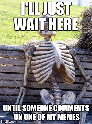 Waiting Skeleton Meme | I'LL JUST WAIT HERE UNTIL SOMEONE COMMENTS ON ONE OF MY MEMES | image tagged in memes,waiting skeleton | made w/ Imgflip meme maker