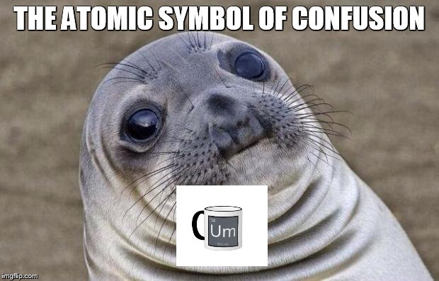 Awkward Moment Sealion Meme | THE ATOMIC SYMBOL OF CONFUSION | image tagged in memes,awkward moment sealion | made w/ Imgflip meme maker