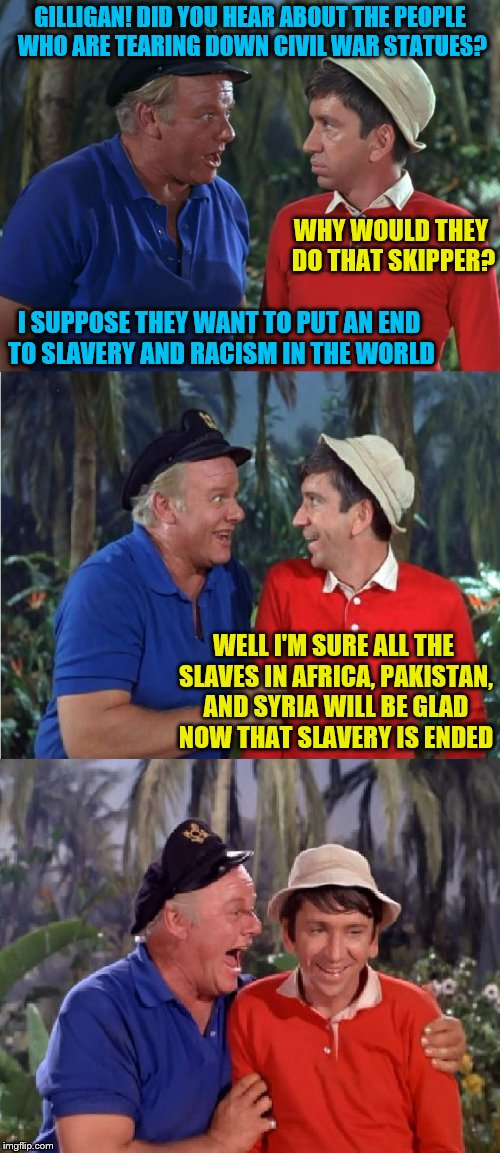 Gilligan Bad Pun | GILLIGAN! DID YOU HEAR ABOUT THE PEOPLE WHO ARE TEARING DOWN CIVIL WAR STATUES? WELL I'M SURE ALL THE SLAVES IN AFRICA, PAKISTAN, AND SYRIA  | image tagged in gilligan bad pun,memes,slavery,racism | made w/ Imgflip meme maker