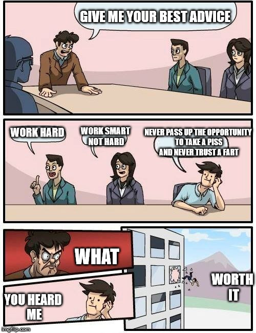 Boardroom Meeting Suggestion Meme | GIVE ME YOUR BEST ADVICE WORK HARD WORK SMART NOT HARD NEVER PASS UP THE OPPORTUNITY TO TAKE A PISS AND NEVER TRUST A FART YOU HEARD ME WHAT | image tagged in memes,boardroom meeting suggestion | made w/ Imgflip meme maker
