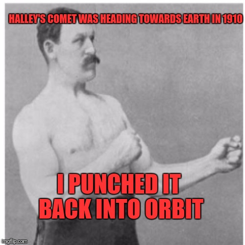 Overly Manly Man Meme | HALLEY'S COMET WAS HEADING TOWARDS EARTH IN 1910 I PUNCHED IT BACK INTO ORBIT | image tagged in memes,overly manly man | made w/ Imgflip meme maker