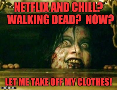 For realz? | NETFLIX AND CHILL?  WALKING DEAD?  NOW? LET ME TAKE OFF MY CLOTHES! | image tagged in evil dead girl,memes,funny,funny memes,dank memes | made w/ Imgflip meme maker