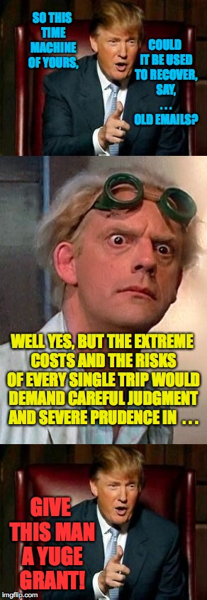 Mr. Trump learns to embrace the scientific enterprise. | SO THIS TIME MACHINE OF YOURS, GIVE THIS MAN A YUGE GRANT! COULD IT BE USED TO RECOVER, SAY, . . . OLD EMAILS? WELL YES, BUT THE EXTREME COS | image tagged in memes,trump,doc brown,back to the future,hillary clinton,funny | made w/ Imgflip meme maker