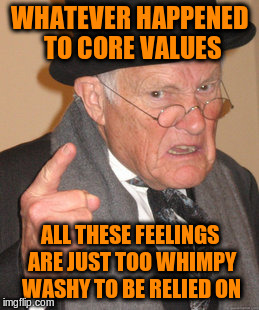 Back In My Day Meme | WHATEVER HAPPENED TO CORE VALUES ALL THESE FEELINGS ARE JUST TOO WHIMPY WASHY TO BE RELIED ON | image tagged in memes,back in my day | made w/ Imgflip meme maker