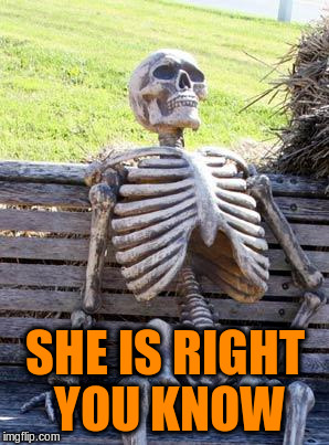 Waiting Skeleton Meme | SHE IS RIGHT YOU KNOW | image tagged in memes,waiting skeleton | made w/ Imgflip meme maker