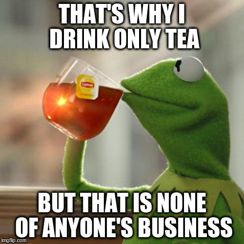 But Thats None Of My Business Meme | THAT'S WHY I DRINK ONLY TEA BUT THAT IS NONE OF ANYONE'S BUSINESS | image tagged in memes,but thats none of my business,kermit the frog | made w/ Imgflip meme maker