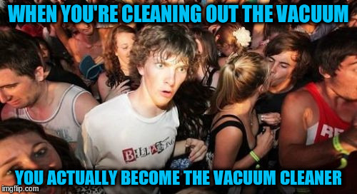 Role Reversal | WHEN YOU'RE CLEANING OUT THE VACUUM YOU ACTUALLY BECOME THE VACUUM CLEANER | image tagged in memes,sudden clarity clarence,funny | made w/ Imgflip meme maker