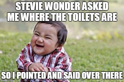 It's a WONDER where they are to him! | STEVIE WONDER ASKED ME WHERE THE TOILETS ARE SO I POINTED AND SAID OVER THERE | image tagged in memes,evil toddler,stevie wonder,blind joke,blind,music | made w/ Imgflip meme maker