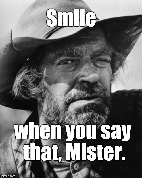 jack elam | Smile when you say that, Mister. | image tagged in jack elam | made w/ Imgflip meme maker