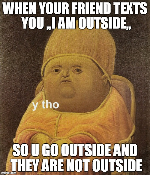 y tho | WHEN YOUR FRIEND TEXTS YOU ,,I AM OUTSIDE,, SO U GO OUTSIDE AND THEY ARE NOT OUTSIDE | image tagged in y tho | made w/ Imgflip meme maker