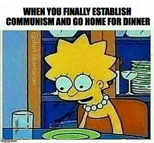 Free Food | WHEN YOU FINALLY ESTABLISH COMMUNISM AND GO HOME FOR DINNER | image tagged in communism,capitalism | made w/ Imgflip meme maker