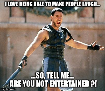 Gladiator  | I LOVE BEING ABLE TO MAKE PEOPLE LAUGH... ...SO, TELL ME... ARE YOU NOT ENTERTAINED ?! | image tagged in gladiator,memes,funny,laugh,giggle,are you not entertained | made w/ Imgflip meme maker