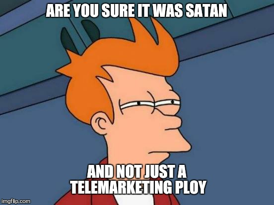 Futurama Fry Meme | ARE YOU SURE IT WAS SATAN AND NOT JUST A TELEMARKETING PLOY | image tagged in memes,futurama fry | made w/ Imgflip meme maker
