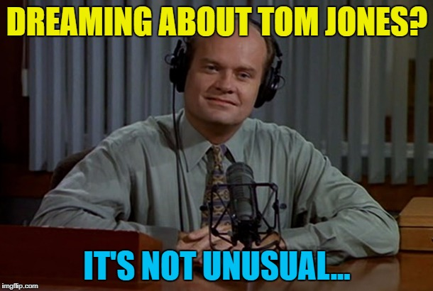 DREAMING ABOUT TOM JONES? IT'S NOT UNUSUAL... | made w/ Imgflip meme maker