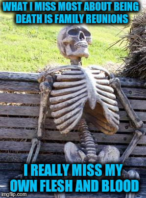 Waiting Skeleton Meme | WHAT I MISS MOST ABOUT BEING DEATH IS FAMILY REUNIONS I REALLY MISS MY OWN FLESH AND BLOOD | image tagged in memes,waiting skeleton,funny,puns,bad puns | made w/ Imgflip meme maker