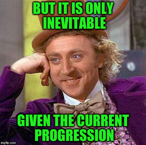 Creepy Condescending Wonka Meme | BUT IT IS ONLY INEVITABLE GIVEN THE CURRENT PROGRESSION | image tagged in memes,creepy condescending wonka | made w/ Imgflip meme maker