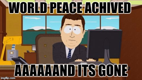 Aaaaand Its Gone Meme | WORLD PEACE ACHIVED AAAAAAND ITS GONE | image tagged in memes,aaaaand its gone | made w/ Imgflip meme maker