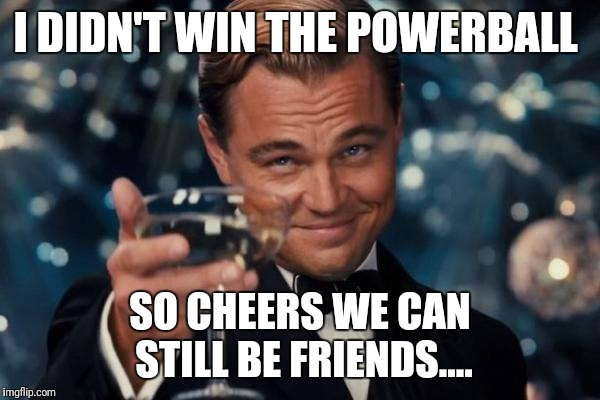 Leonardo Dicaprio Cheers Meme | I DIDN'T WIN THE POWERBALL SO CHEERS WE CAN STILL BE FRIENDS.... | image tagged in memes,leonardo dicaprio cheers | made w/ Imgflip meme maker