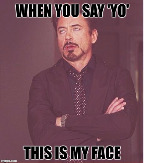 Face You Make Robert Downey Jr Meme | WHEN YOU SAY 'YO' THIS IS MY FACE | image tagged in memes,face you make robert downey jr | made w/ Imgflip meme maker