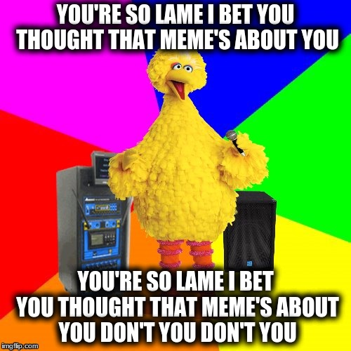 Wrong lyrics karaoke big bird | YOU'RE SO LAME I BET YOU THOUGHT THAT MEME'S ABOUT YOU YOU'RE SO LAME I BET YOU THOUGHT THAT MEME'S ABOUT YOU DON'T YOU DON'T YOU | image tagged in wrong lyrics karaoke big bird | made w/ Imgflip meme maker