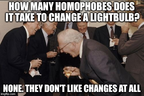 Laughing Men In Suits Meme | HOW MANY HOMOPHOBES DOES IT TAKE TO CHANGE A LIGHTBULB? NONE. THEY DON'T LIKE CHANGES AT ALL | image tagged in memes,laughing men in suits | made w/ Imgflip meme maker