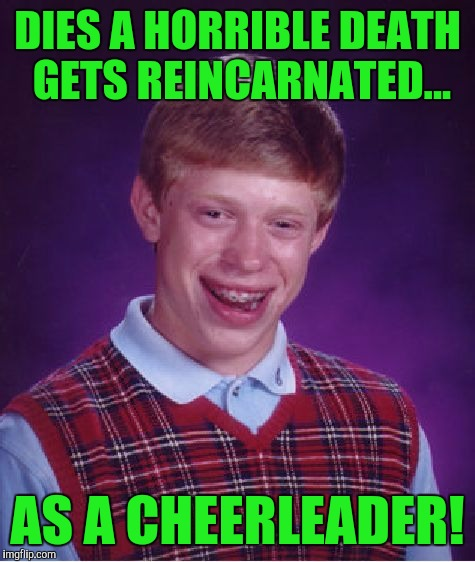 Cmon it seems like the media makes a big deal out of anything! :( | DIES A HORRIBLE DEATH GETS REINCARNATED... AS A CHEERLEADER! | image tagged in memes,bad luck brian | made w/ Imgflip meme maker