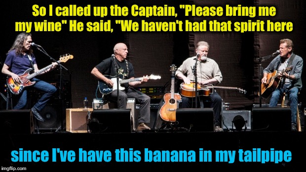 "So I called up the Captain, ""Please bring me my wine"" He said, ""We haven't had that spirit here since I've have this banana in my tailpipe 