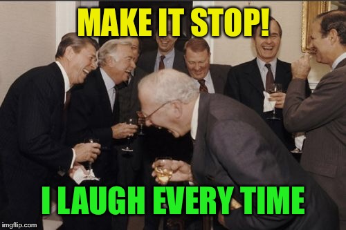 Laughing Men In Suits Meme | MAKE IT STOP! I LAUGH EVERY TIME | image tagged in memes,laughing men in suits | made w/ Imgflip meme maker